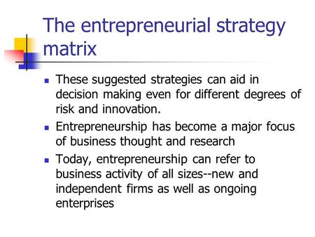 The entrepreneurial strategy matrix These suggested strategies can aid in decision making even for different degrees of risk and innovation. Entrepreneurship.