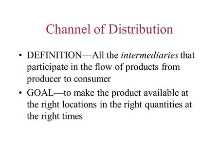 Channel of Distribution DEFINITION—All the intermediaries that participate in the flow of products from producer to consumer GOAL—to make the product available.