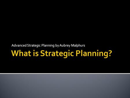 Advanced Strategic Planning by Aubrey Malphurs. 1. Strategic planning address three organizational questions: Who are we? Where are we going? How will.