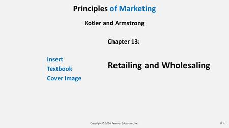 Principles of Marketing Kotler and Armstrong Insert Textbook Cover Image Chapter 13: Retailing and Wholesaling Copyright © 2016 Pearson Education, Inc.