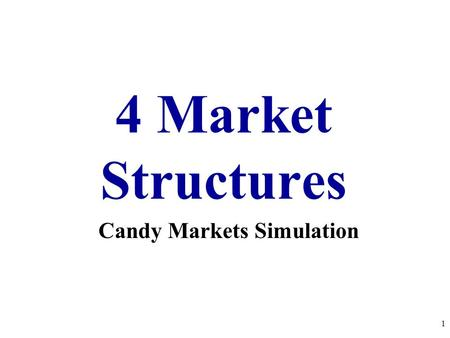 4 Market Structures 1 Candy Markets Simulation Perfect Competition Pure Monopoly Monopolistic Competition Oligopoly FOUR MARKET STRUCTURES Every product.