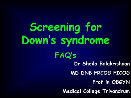 Screening for Down's syndrome FAQ's Dr Sheila Balakrishnan MD DNB FRCOG FICOG Prof in OBGYN Medical College Trivandrum.