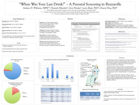 """When Was Your Last Drink?"" – A Prenatal Screening in Brazzaville Andrew D. Williams, MPH 1,3 ; Yannick Nkombo 2 ; Gery Nkodia 2 ; Larry Burd, PhD 1 ;"