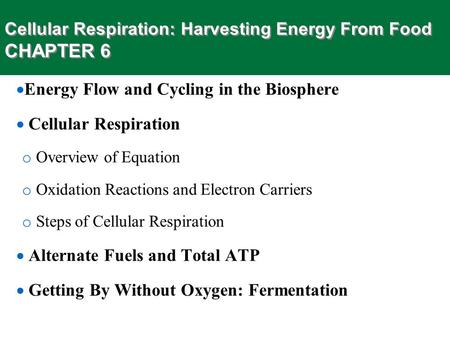 Cellular Respiration: Harvesting Energy From Food CHAPTER 6  Energy Flow and Cycling in the Biosphere  Cellular Respiration o Overview of Equation o.