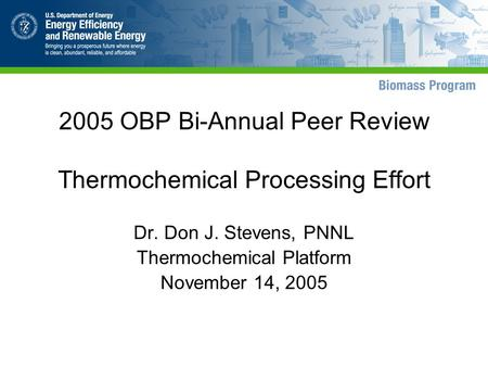 2005 OBP Bi-Annual Peer Review Thermochemical Processing Effort Dr. Don J. Stevens, PNNL Thermochemical Platform November 14, 2005.
