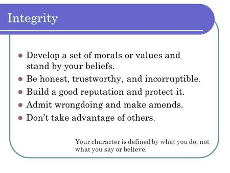 Integrity Develop a set of morals or values and stand by your beliefs. Be honest, trustworthy, and incorruptible. Build a good reputation and protect it.