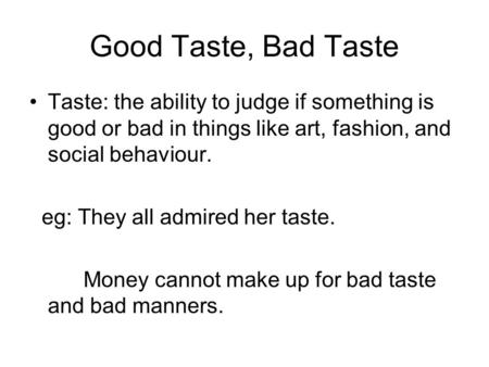 Good Taste, Bad Taste Taste: the ability to judge if something is good or bad in things like art, fashion, and social behaviour. eg: They all admired her.