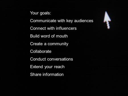 Your goals: Communicate with key audiences Connect with influencers Build word of mouth Create a community Collaborate Conduct conversations Extend your.