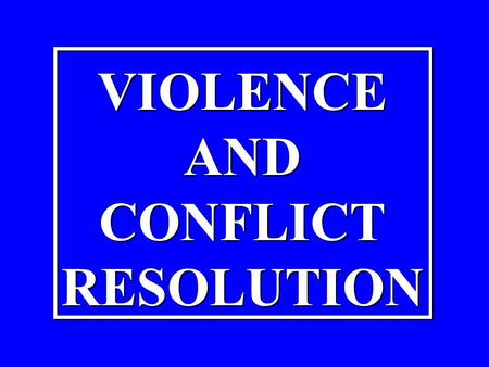 VIOLENCE AND CONFLICT RESOLUTION VIOLENCE AND CONFLICT RESOLUTION.
