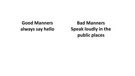 Good Manners always say hello Bad Manners Speak loudly in the public places.