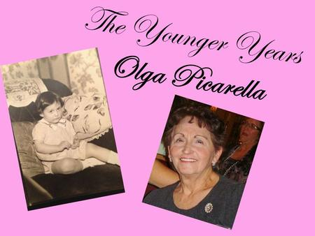The Younger Years Olga Picarella. Parents Immigrants Vasto, Italy Mother: July 4, 1920, 17 yrs. Strong, dedicated homemaker Father: 1921, 23 yrs. Insurance.