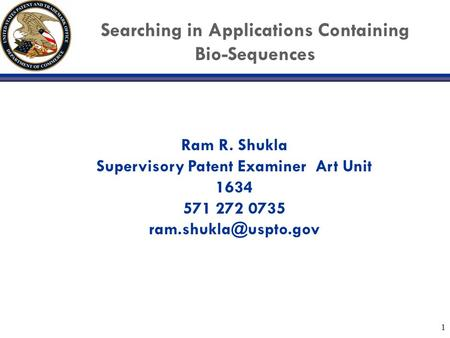 1 Searching in Applications Containing Bio-Sequences Ram R. Shukla Supervisory Patent Examiner Art Unit 1634 571 272 0735