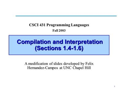 1 Compilation and Interpretation (Sections 1.4-1.6) Compilation and Interpretation (Sections 1.4-1.6) CSCI 431 Programming Languages Fall 2003 A modification.