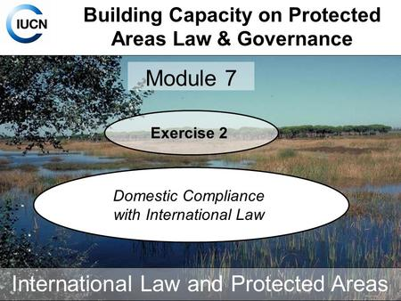 Building Capacity on Protected Areas Law & Governance Module 7 International Law and Protected Areas Exercise 2 Domestic Compliance with International.