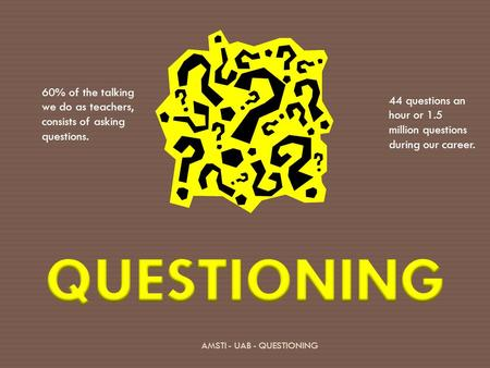 AMSTI - UAB - QUESTIONING 60% of the talking we do as teachers, consists of asking questions. 44 questions an hour or 1.5 million questions during our.