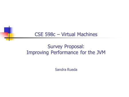 CSE 598c – Virtual Machines Survey Proposal: Improving Performance for the JVM Sandra Rueda.