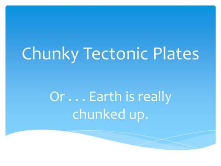 Chunky Tectonic Plates Or... Earth is really chunked up.