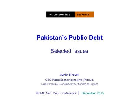 Pakistan's Public Debt Selected Issues Sakib Sherani CEO Macro Economic Insights (Pvt) Ltd. Former Principal Economic Adviser, Ministry of Finance PRIME.