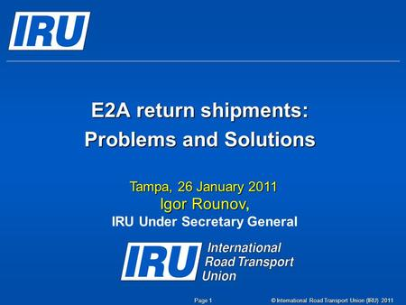 © International Road Transport Union (IRU) 2011 Page 1 E2A return shipments: Problems and Solutions Tampa, 26 January 2011 Igor Rounov Igor Rounov, IRU.