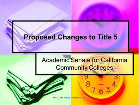 ASCCC Fall Plenary November 1, 2007 Proposed Changes to Title 5 Academic Senate for California Community Colleges.