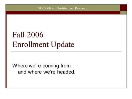 SCC Office of Institutional Research Fall 2006 Enrollment Update Where we're coming from and where we're headed.