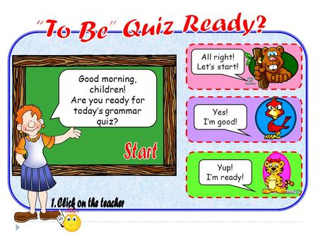 Good morning, children! Are you ready for today's grammar quiz? All right! Let's start! Yes! I'm good! Yup! I'm ready!