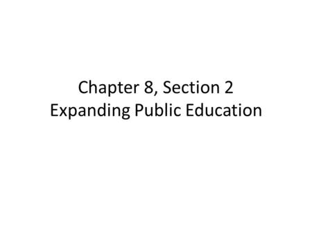 Chapter 8, Section 2 Expanding Public Education