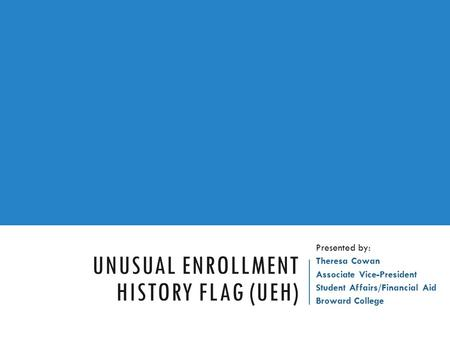 UNUSUAL ENROLLMENT HISTORY FLAG (UEH) Presented by: Theresa Cowan Associate Vice-President Student Affairs/Financial Aid Broward College.