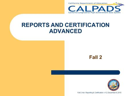 REPORTS AND CERTIFICATION ADVANCED Fall 2 Fall 2 Adv. Reporting & Certification v1.2, December 9, 2015.