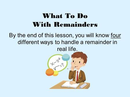 What To Do With Remainders By the end of this lesson, you will know four different ways to handle a remainder in real life.