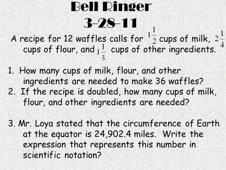 Bell Ringer 3-28-11 A recipe for 12 waffles calls for cups of milk, cups of flour, and cups of other ingredients. 1. How many cups of milk, flour, and.
