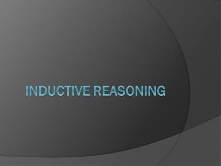 Inductive Reasoning  Reasoning that allows you to reach a conclusion based on a pattern of specific examples or past events.