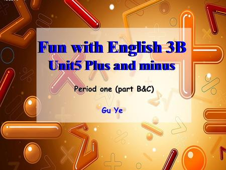 Fun with English 3B Unit5 Plus and minus Fun with English 3B Unit5 Plus and minus Period one (part B&C) Gu Ye.