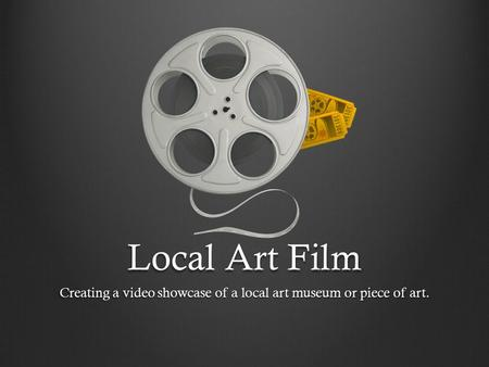 Local Art Film Creating a video showcase of a local art museum or piece of art.