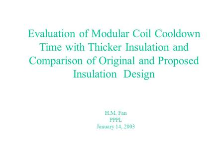 Evaluation of Modular Coil Cooldown Time with Thicker Insulation and Comparison of Original and Proposed Insulation Design H.M. Fan PPPL January 14, 2003.
