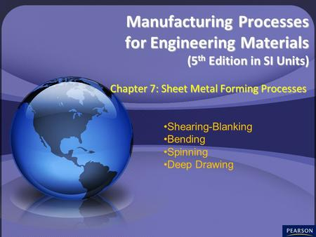 © 2008 Pearson Education South Asia Pte Ltd Chapter 7: Sheet-Metal Forming Processes Manufacturing Processes for Engineering Materials Manufacturing Processes.