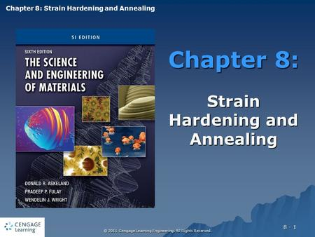 © 2011 Cengage Learning Engineering. All Rights Reserved. 8 - 1 Chapter 8: Strain Hardening and Annealing Chapter 8: Strain Hardening and Annealing.
