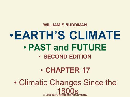EARTH'S CLIMATE PAST and FUTURE SECOND EDITION CHAPTER 17 Climatic Changes Since the 1800s WILLIAM F. RUDDIMAN © 2008 W. H. Freeman and Company.