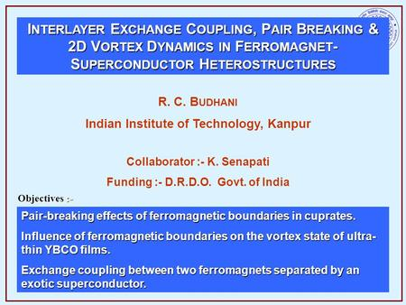 I NTERLAYER E XCHANGE C OUPLING, P AIR B REAKING & 2D V ORTEX D YNAMICS IN F ERROMAGNET - S UPERCONDUCTOR H ETEROSTRUCTURES R. C. B UDHANI Indian Institute.
