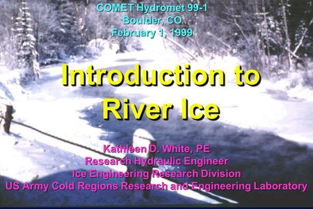 Introduction to River Ice Kathleen D. White, PE Research Hydraulic Engineer Ice Engineering Research Division US Army Cold Regions Research and Engineering.
