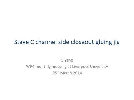 Stave C channel side closeout gluing jig S Yang WP4 monthly meeting at Liverpool University 26 th March 2014.
