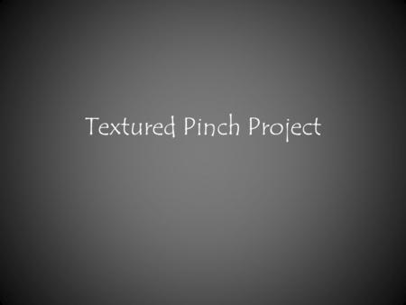 "Textured Pinch Project. The ""Pinch Pot"" method has been around for ages and is still used as a hand building method today."