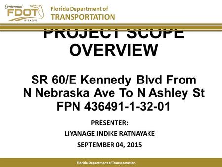 PROJECT SCOPE OVERVIEW SR 60/E Kennedy Blvd From N Nebraska Ave To N Ashley St FPN 436491-1-32-01 PRESENTER: LIYANAGE INDIKE RATNAYAKE SEPTEMBER 04, 2015.