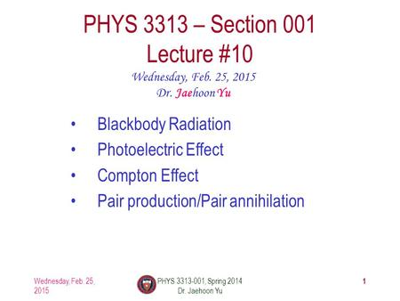 Wednesday, Feb. 25, 2015 PHYS 3313-001, Spring 2014 Dr. Jaehoon Yu 1 PHYS 3313 – Section 001 Lecture #10 Wednesday, Feb. 25, 2015 Dr. Jaehoon Yu Blackbody.