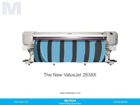 Smart Printing Equals Value The New ValueJet 2638X Sales Presentation v2.0 www.mutoh.com 1.800.99.MUTOH.