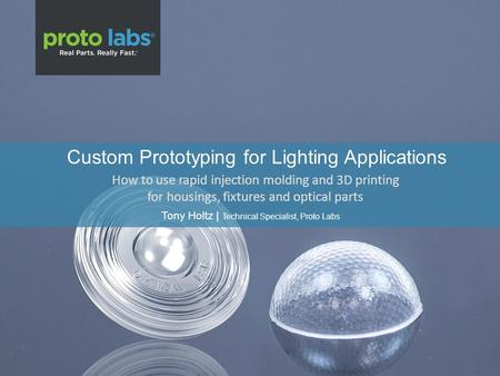 Custom Prototyping for Lighting Applications Tony Holtz | Technical Specialist, Proto Labs How to use rapid injection molding and 3D printing for housings,