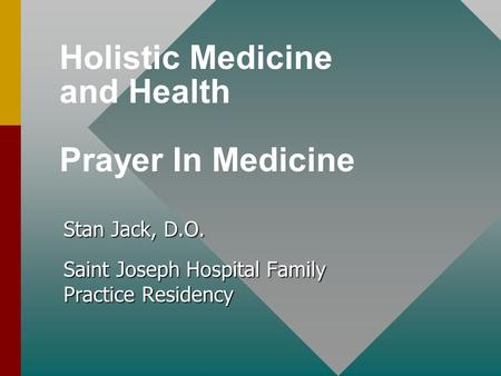 Holistic Medicine and Health Prayer In Medicine Stan Jack, D.O. Saint Joseph Hospital Family Practice Residency.