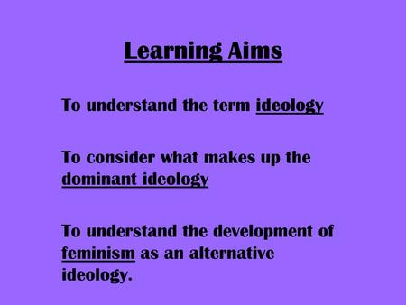 Learning Aims To understand the term ideology To consider what makes up the dominant ideology To understand the development of feminism as an alternative.