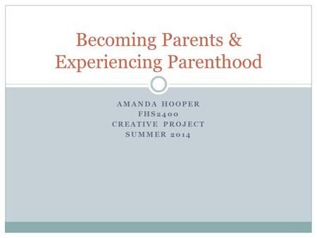 AMANDA HOOPER FHS2400 CREATIVE PROJECT SUMMER 2014 Becoming Parents & Experiencing Parenthood.
