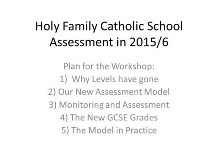 Holy Family Catholic School Assessment in 2015/6 Plan for the Workshop: 1)Why Levels have gone 2) Our New Assessment Model 3) Monitoring and Assessment.